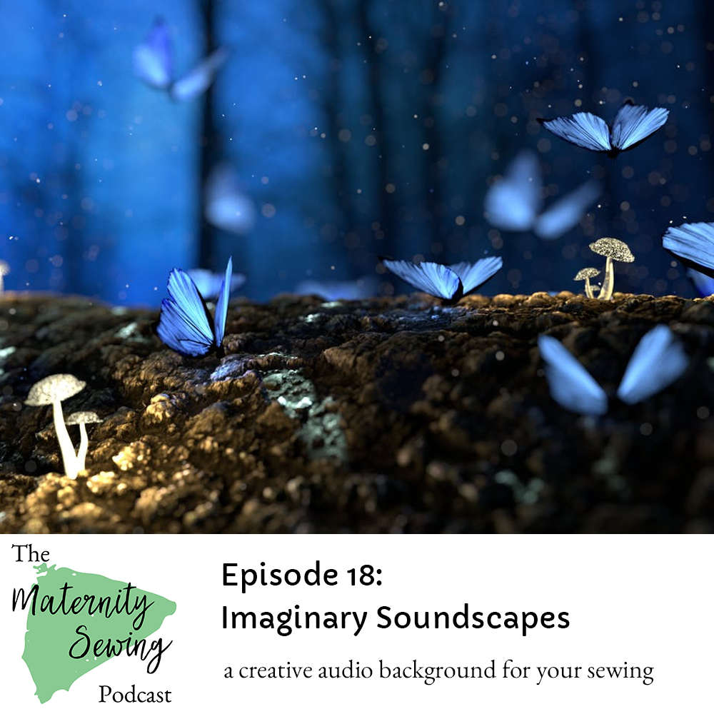 Listening to Imaginary Soundscapes while Sewing; Maternity Sewing Podcast Episode 18